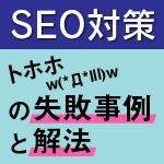 SEO対策‐トホホ(ノД`lll)の失敗事例と解決法