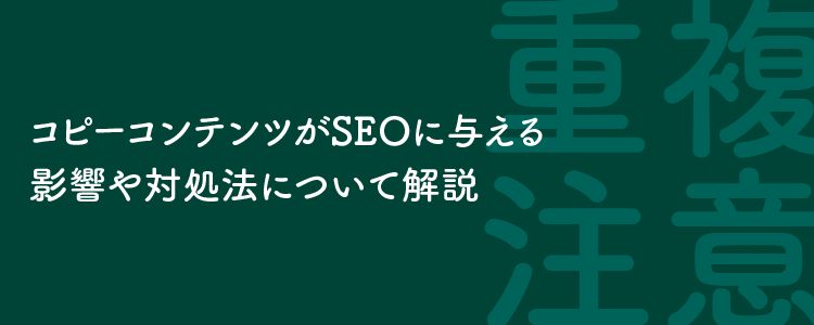 コピーコンテンツがSEOに与える影響や対処法について解説